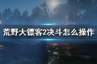《荒野大镖客2》决斗怎么操作?决斗操作方法分享