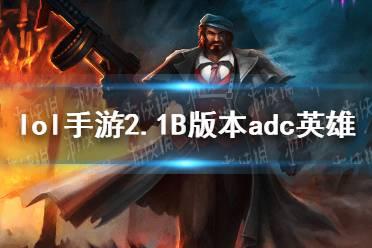 《英雄联盟手游》2.1B版本adc玩什么 2.1B版本adc英雄推荐