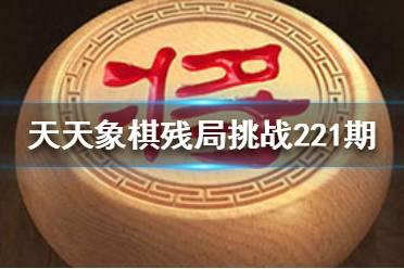 《天天象棋》221期残局挑战怎么过 3月22日221期残局挑战攻略