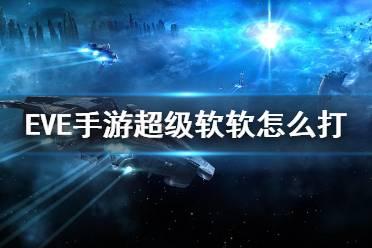 《EVE星战前夜》超级软软怎么打 超级软饮任务攻略