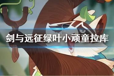 《剑与远征》拉库怎么样 绿野小顽童拉库技能介绍