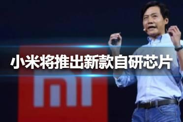 小米将推出新款自研芯片 小米将推出新款自研芯片介绍