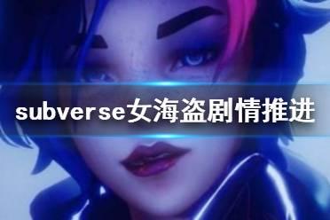 《subverse》女海盗剧情怎么推进 女海盗剧情推进方法