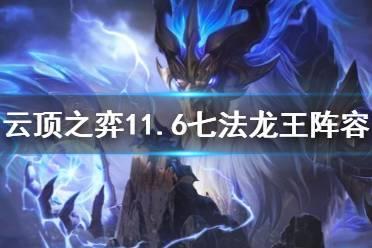 《云顶之弈》11.6七法龙王阵容怎么玩?11.6七法龙王阵容攻略