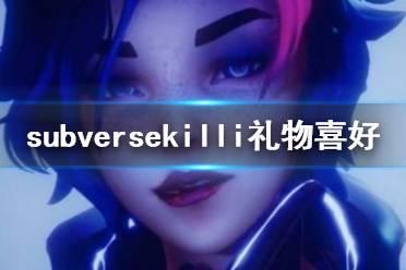 《subverse》killi喜欢什么 killi礼物喜好详解