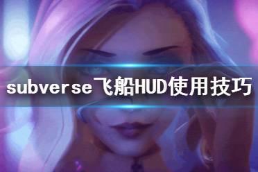 《subverse》飞船HUD怎么用 飞船HUD使用技巧