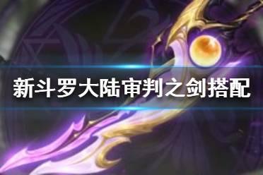《新斗罗大陆》审判之剑适合谁用 审判之剑搭配推荐