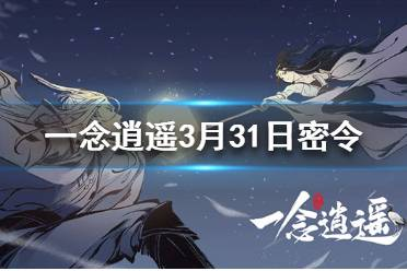 《一念逍遥》3月31日最新密令一览 3月31日最新密令是什么