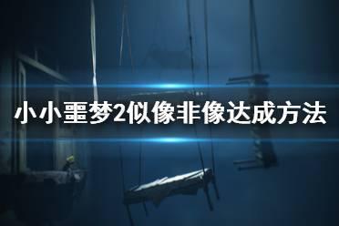 《小小梦魇2》似像非像奖杯怎么解锁?似像非像达成方法
