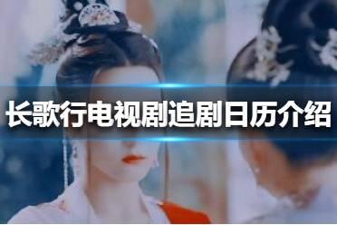 长歌行电视剧追剧日历介绍 长歌行追剧日历一览