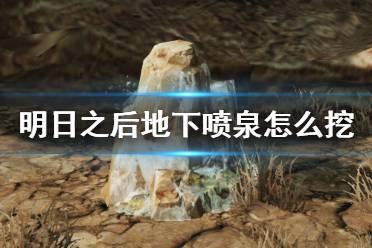 《明日之后》地下喷泉玩法攻略 挖掘地下喷泉的方法