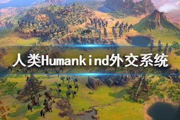 《人类》Humankind外交系统介绍视频 外交机制是什么?