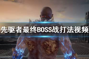 《先驱者》最终BOSS战打法视频 最终boss怎么打?