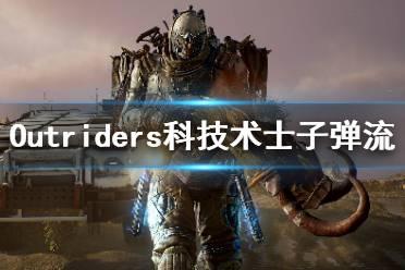 《先驱者》科技术士子弹流怎么玩 Outriders科技术士子弹流搭配推荐