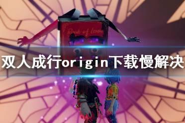 《双人成行》origin下载慢怎么办?origin下载慢解决方法分享