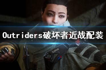 《先驱者》破坏者怎么配装?Outriders破坏者近战配装视频