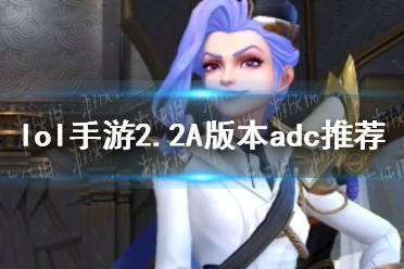 《英雄联盟手游》2.2B版本ad玩什么 2.2A版本adc推荐
