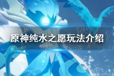 《原神手游》纯水之愿玩法介绍 纯水之愿怎么玩