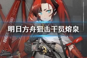 《明日方舟》熔泉干员图鉴 五星特殊狙击干员熔泉技能介绍
