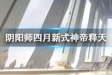 《阴阳师》四月新式神2021 4月新式神帝释天什么时候出