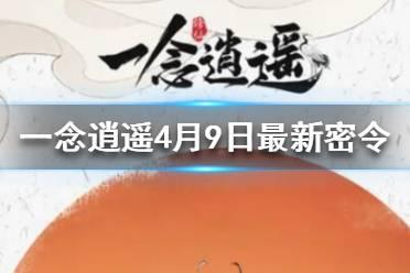 《一念逍遥》4月9日最新密令一览 4月9日最新密令是什么