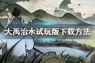《大禹治水》游戏试玩版怎么下载 游戏试玩版下载方法介绍