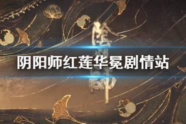 《阴阳师》红莲华冕剧情站地址 帝释天阿修罗式神关系一览
