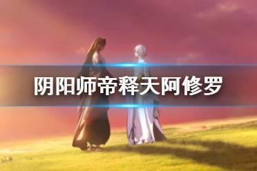《阴阳师》帝释天阿修罗什么关系 全新版本红莲华冕先行预告视频