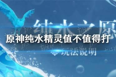 《原神手游》纯水精灵值不值得打 纯水之愿活动性价比分析
