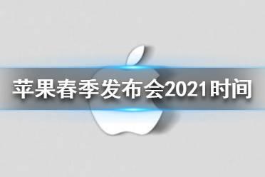 苹果春发布会2021最新消息 苹果春季发布会2021时间
