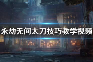 《永劫无间》太刀技巧教学视频 长剑太刀有什么技巧
