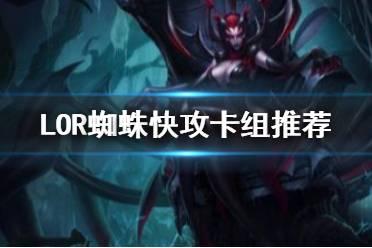 《符文之地传奇》蜘蛛快攻卡组推荐 LOR2.5强力卡组蜘蛛快攻