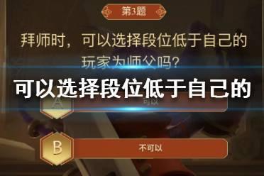拜师时,可以选择段位低于自己的玩家为师父吗 王者荣耀答题冲榜题目答案