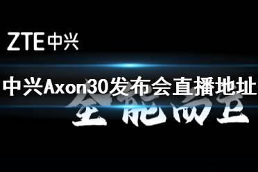中兴axon30发布会直播地址 中兴axon30发布会哪里直播