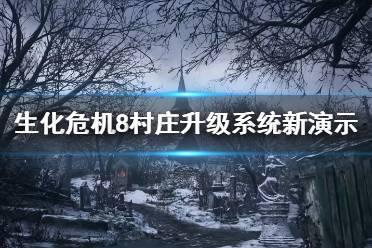 《生化危机8村庄》升级系统新演示视频 升级系统怎么样?