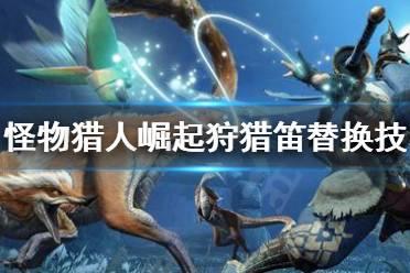 《怪物猎人崛起》狩猎笛替换技怎么解锁 狩猎笛替换技解锁指南