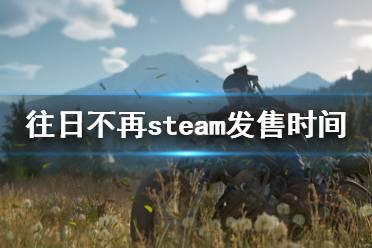 《往日不再》在steam上叫什么?steam发售时间及特色内容介绍