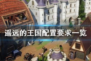 《遥远的王国》配置要求怎么样 配置要求一览