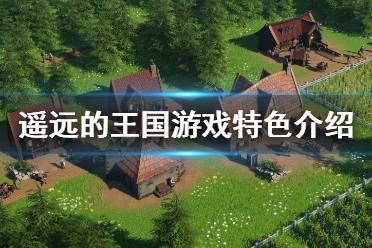 《遥远的王国》好玩吗 游戏特色介绍