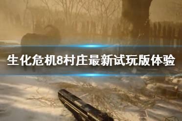 《生化危机8村庄》最新试玩版体验视频 新版试玩内容有什么
