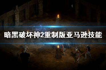 《暗黑破坏神2重制版》亚马逊技能演示视频 亚马逊技能有哪些?