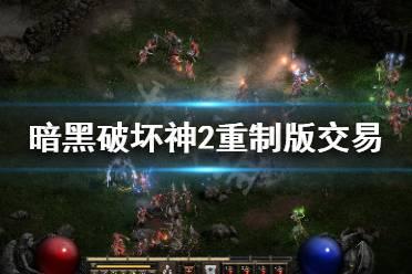 《暗黑破坏神2重制版》可以交易吗 游戏交易系统介绍