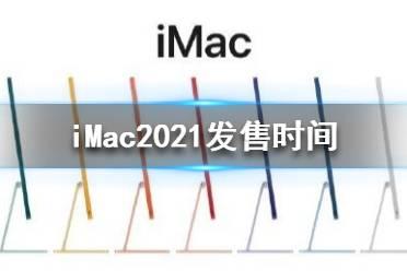 iMac2021什么时候出 iMac2021发售时间