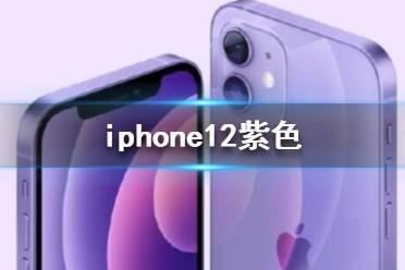 iphone12紫色 iphone12会出紫色吗
