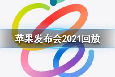 苹果发布会2021回放 苹果发布会2021春季发布会