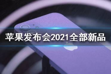 苹果发布会2021发布了哪些内容 苹果发布会2021新品汇总