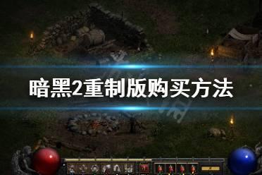 《暗黑破坏神2重制版》怎么购买 游戏购买方法一览
