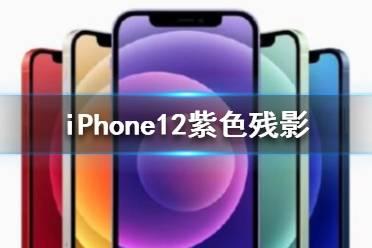 苹果12残影怎么解决 iPhone12紫色残影