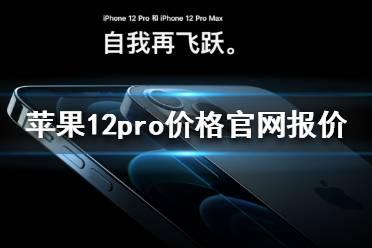 苹果12pro价格表官网报价是多少 iPhone 12 pro官网报价