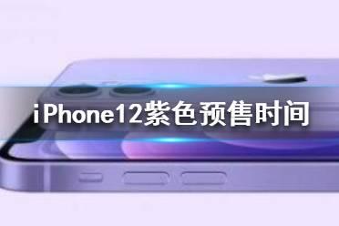 iPhone12紫色预售时间 苹果12紫色什么时候预售
